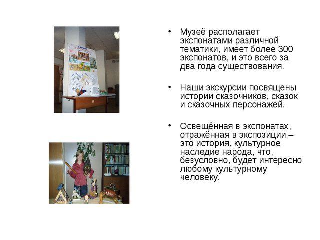 Музеё располагает экспонатами различной тематики, имеет более 300 экспонатов,...