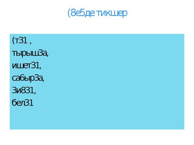 (8е5де тикшер (т31 , тырыш3а, ишет31, са6ыр3а, 3и831, бел31
