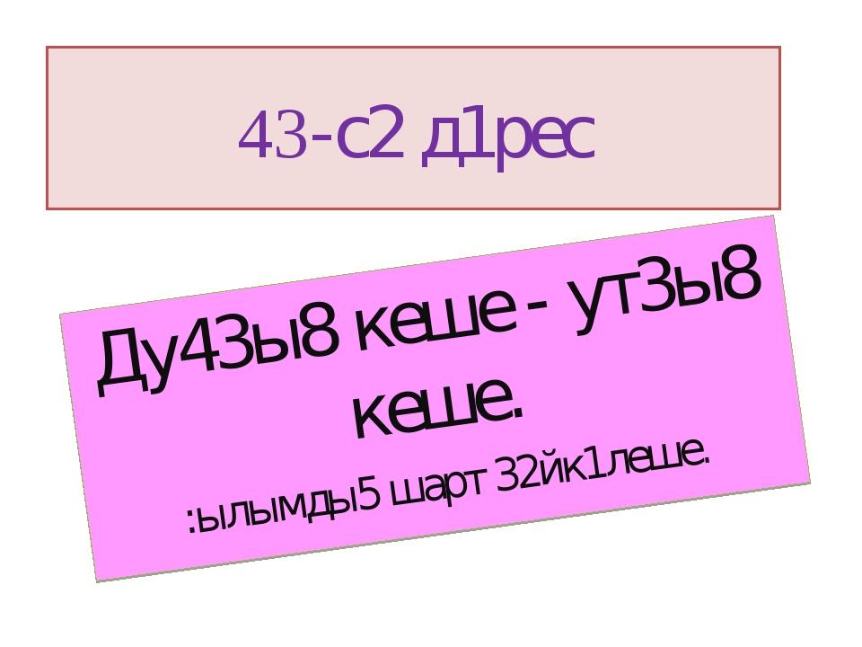 43-с2 д1рес Ду43ы8 кеше - ут3ы8 кеше. :ылымды5 шарт 32йк1леше.