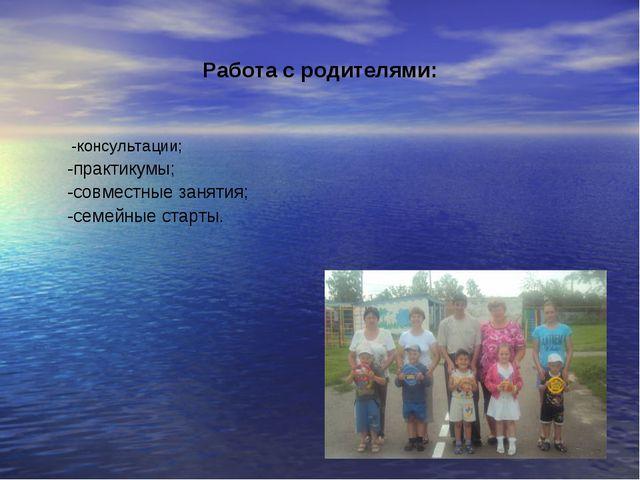Работа с родителями: -консультации; -практикумы; -совместные занятия; -семейн...