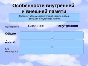 Особенности внутренней и внешней памяти Заполни таблицу сравнительной характе