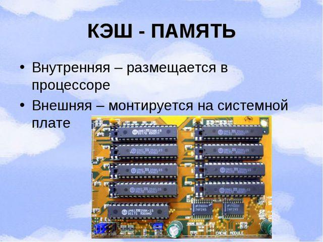 КЭШ - ПАМЯТЬ Внутренняя – размещается в процессоре Внешняя – монтируется на с...