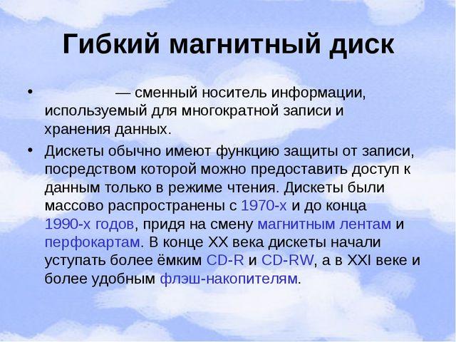 Гибкий магнитный диск Диске́та— сменныйноситель информации, используемый дл...