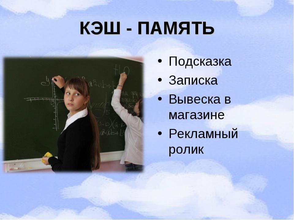 КЭШ - ПАМЯТЬ Подсказка Записка Вывеска в магазине Рекламный ролик