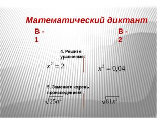 Математический диктант В - 1 В - 2 4. Решите уравнение: 5. Замените корень пр