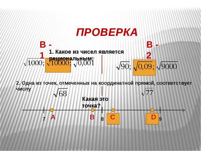 ПРОВЕРКА В - 1 В - 2 1. Какое из чисел является рациональным: 2. Одна из точ...