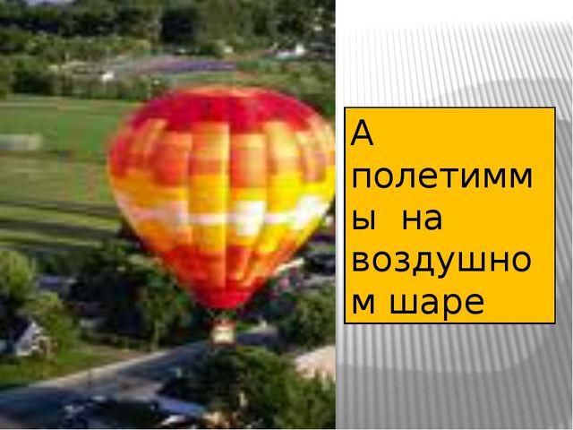 А полетиммы на воздушном шаре