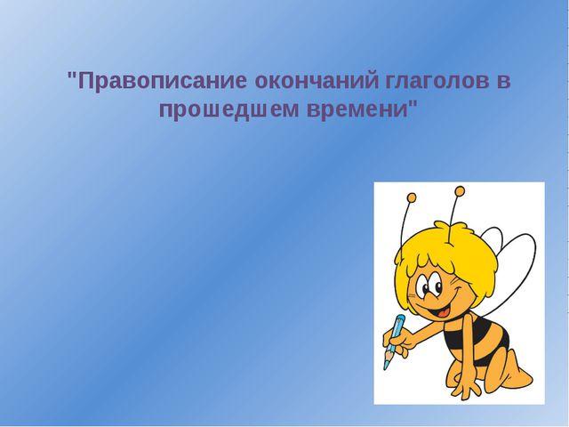 """""""Правописание окончаний глаголов в прошедшем времени"""""""