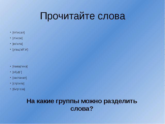 Прочитайте слова [пл'исал] [л'исок] [вз'ила] [угащ'ай'эт] [павар'иха] [обуф']...