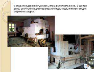 В старину в древней Руси роль кухни выполняла печка. В центре дома, она служи