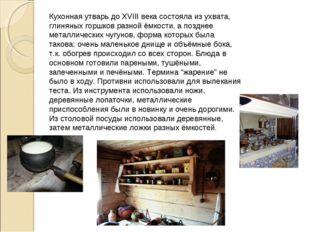 Кухонная утварь до XVIII века состояла из ухвата, глиняных горшков разной ёмк