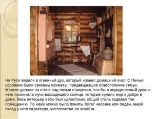 На Руси верили в огненный дух, который хранил домашний очаг. С Печью особенно