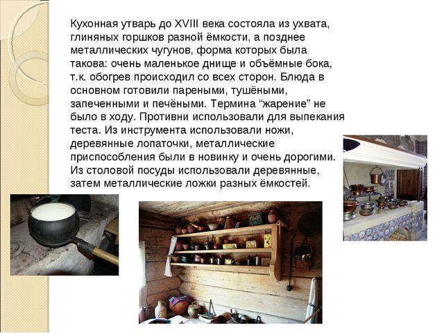 Кухонная утварь до XVIII века состояла из ухвата, глиняных горшков разной ёмк...