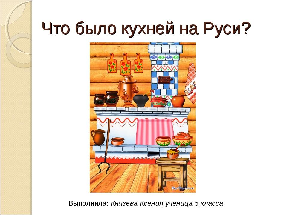 Что было кухней на Руси? Выполнила: Князева Ксения ученица 5 класса
