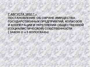 7 АВГУСТА 1932 Г.– ПОСТАНОВЛЕНИЕ ОБ ОХРАНЕ ИМУЩЕСТВА ГОСУДАРСТВЕННЫХ ПРЕДПРИЯ