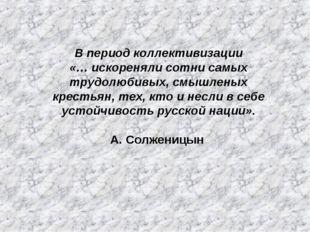 В период коллективизации «… искореняли сотни самых трудолюбивых, смышленых кр