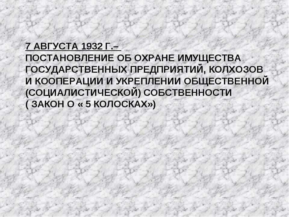 7 АВГУСТА 1932 Г.– ПОСТАНОВЛЕНИЕ ОБ ОХРАНЕ ИМУЩЕСТВА ГОСУДАРСТВЕННЫХ ПРЕДПРИЯ...