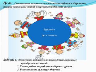 Цель: Становление осознанного отношения ребенка к здоровью и жизни; накоплени