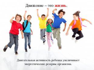 Движение – это жизнь. Двигательная активность ребенка увеличивает энергетичес