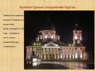 Архитектурные сооружения Курска. Знаменская церковь бывшего Знаменского монас