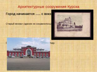 Архитектурные сооружения Курска Город начинается ….. с вокзала. Старый вокзал