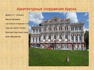 Архитектурные сооружения Курска. Дебют 17 –летнего Миши Щепкина состоялся в К