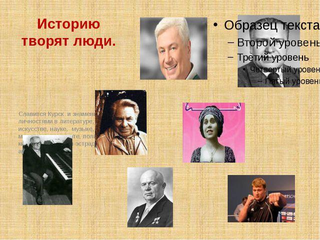 Историю творят люди. Славится Курск и знаменитыми личностями в литературе, ис...