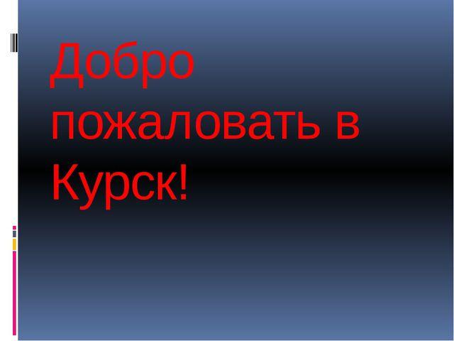 Добро пожаловать в Курск!