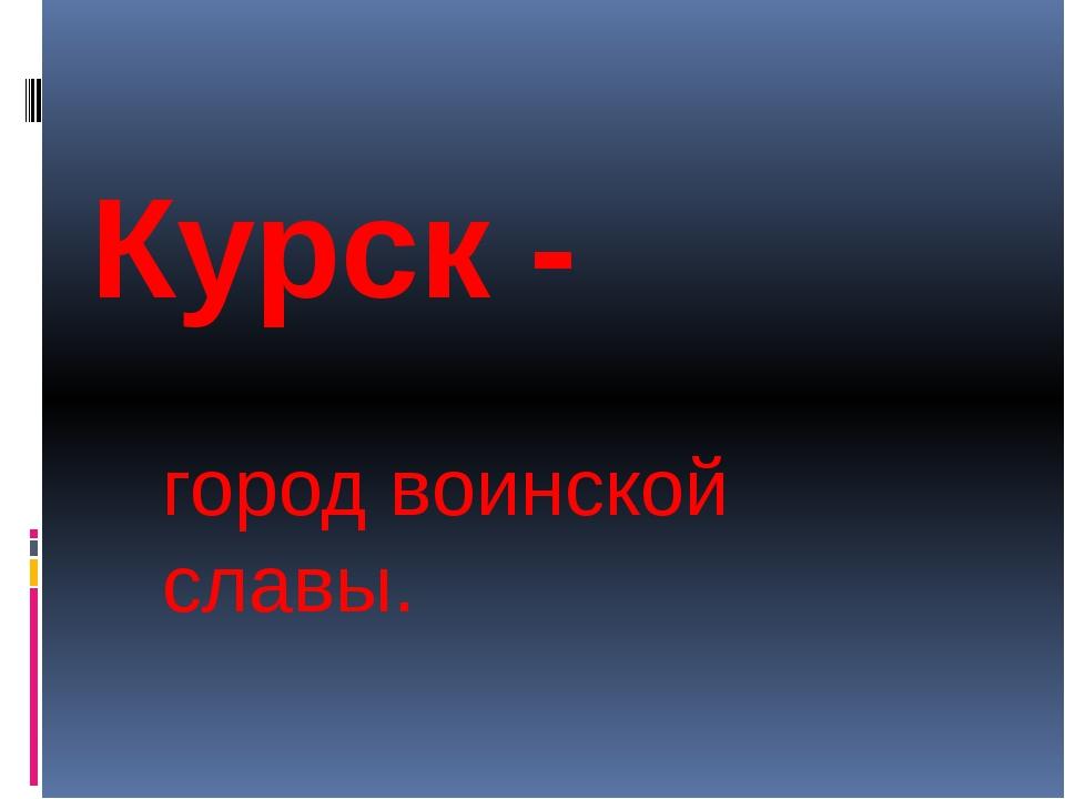 Курск - город воинской славы.