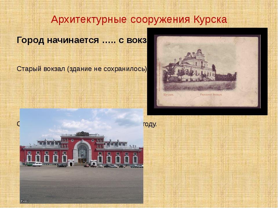 Архитектурные сооружения Курска Город начинается ….. с вокзала. Старый вокзал...