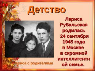 Детство Лариса Рубальская родилась 24 сентября 1945 года в Москве в скромной