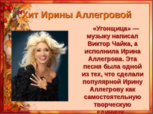 Хит Ирины Аллегровой «Угонщица» — музыку написал Виктор Чайка, а исполнила Ир