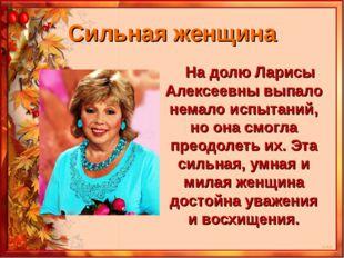 Сильная женщина На долю Ларисы Алексеевны выпало немало испытаний, но она смо