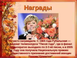 "Награды Её часто награждали. С 1984 года Рубальская — лауреат телеконкурса ""П"