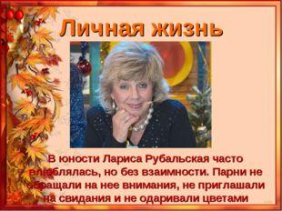 Личная жизнь В юности Лариса Рубальская часто влюблялась, но без взаимности.