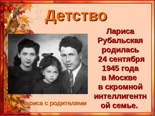 Детство Лариса Рубальская родилась 24 сентября 1945 года в Москве в скромной...