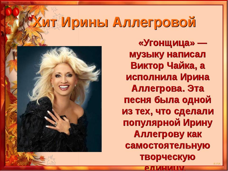 Хит Ирины Аллегровой «Угонщица» — музыку написал Виктор Чайка, а исполнила Ир...