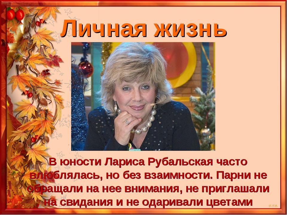 Личная жизнь В юности Лариса Рубальская часто влюблялась, но без взаимности....