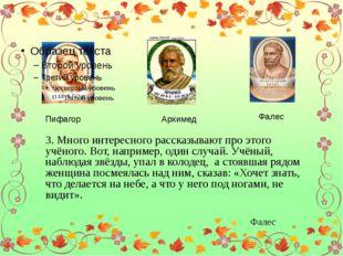 Пифагор Архимед Фалес 3. Много интересного рассказывают про этого учёного. В
