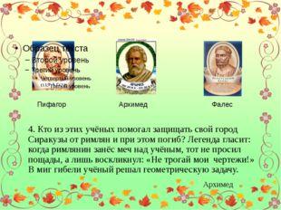 Пифагор Архимед Фалес 4. Кто из этих учёных помогал защищать свой город Сира