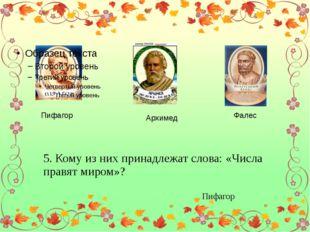 Пифагор Архимед Фалес 5. Кому из них принадлежат слова: «Числа правят миром»