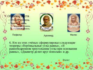 Пифагор Архимед Фалес 6. Кто из этих учёных сформулировал следующие теоремы