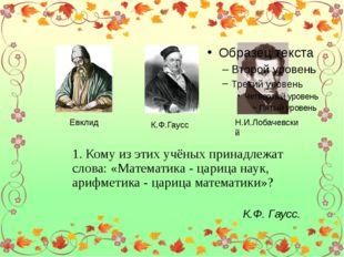 Евклид К.Ф.Гаусс Н.И.Лобачевский 1. Кому из этих учёных принадлежат слова: «