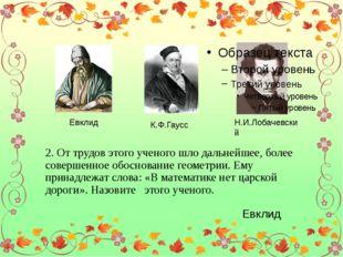 Евклид К.Ф.Гаусс Н.И.Лобачевский 2. От трудов этого ученого шло дальнейшее,