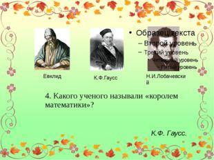 Евклид К.Ф.Гаусс Н.И.Лобачевский 4. Какого ученого называли «королем математ