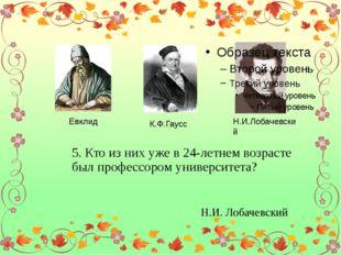 Евклид К.Ф.Гаусс Н.И.Лобачевский 5. Кто из них уже в 24-летнем возрасте был