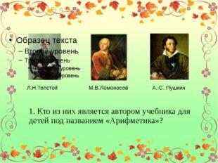 Л.Н.Толстой М.В.Ломоносов А. С. Пушкин 1. Кто из них является автором учебни