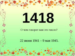 1418 О чем говорит вам это число? 22 июня 1941 – 9 мая 1945.