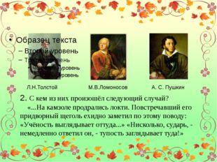 Л.Н.Толстой М.В.Ломоносов А. С. Пушкин 2. С кем из них произошёл следующий с
