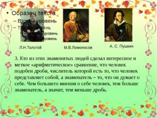 Л.Н.Толстой М.В.Ломоносов А. С. Пушкин 3. Кто из этих знаменитых людей сдела